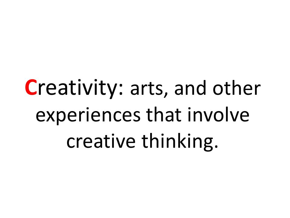 Creativity: arts, and other experiences that involve creative thinking.