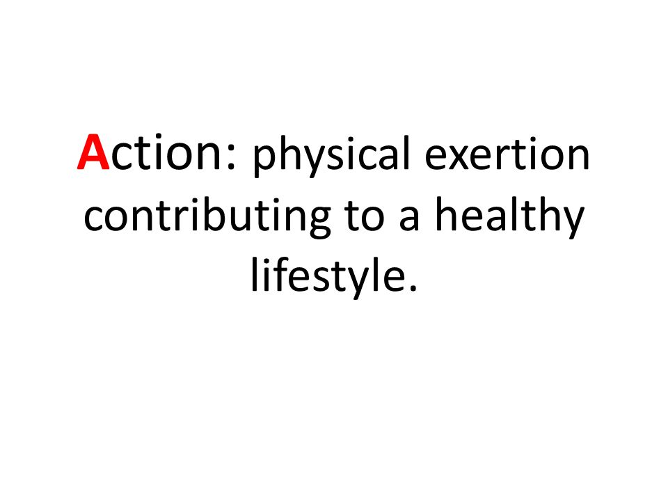 Action: physical exertion contributing to a healthy lifestyle.