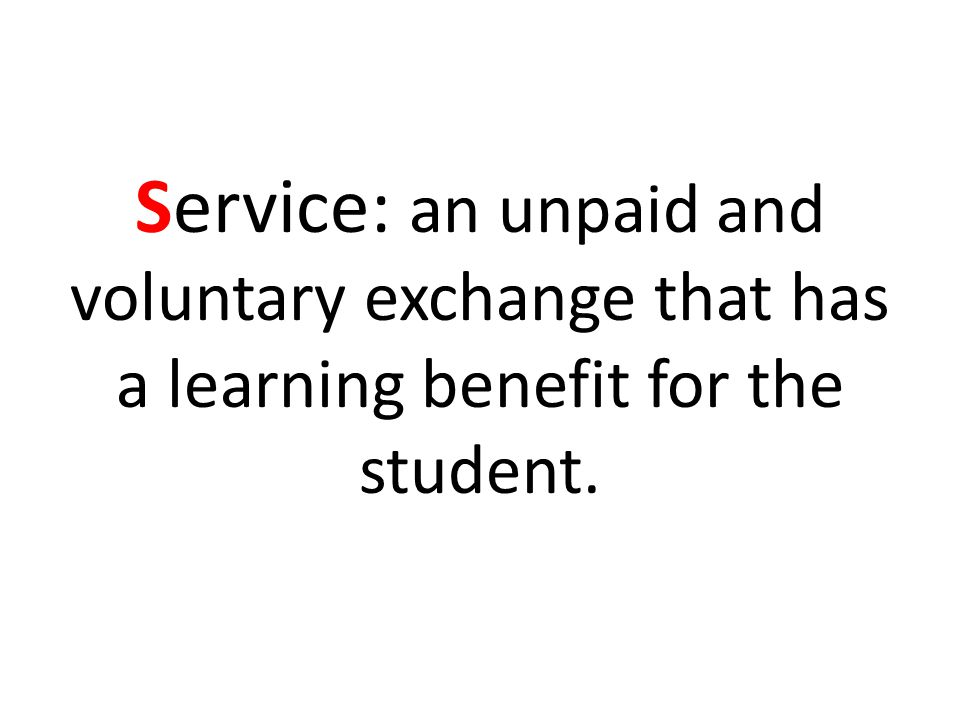 Service: an unpaid and voluntary exchange that has a learning benefit for the student.