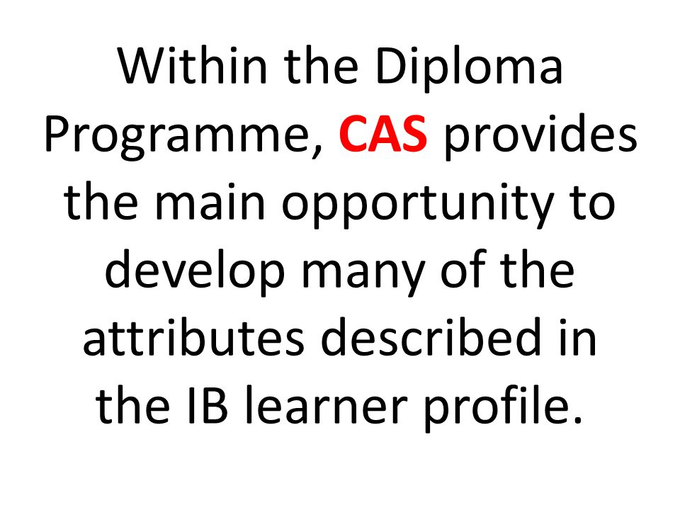 Within the Diploma Programme, CAS provides the main opportunity to develop many of the attributes described in the IB learner profile.