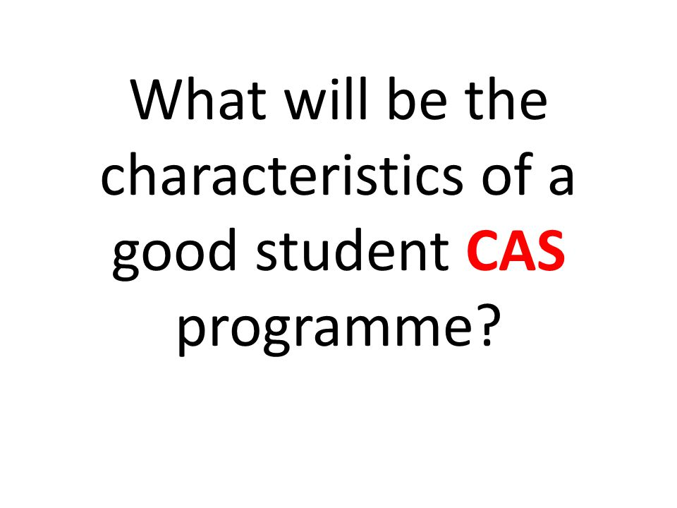 What will be the characteristics of a good student CAS programme