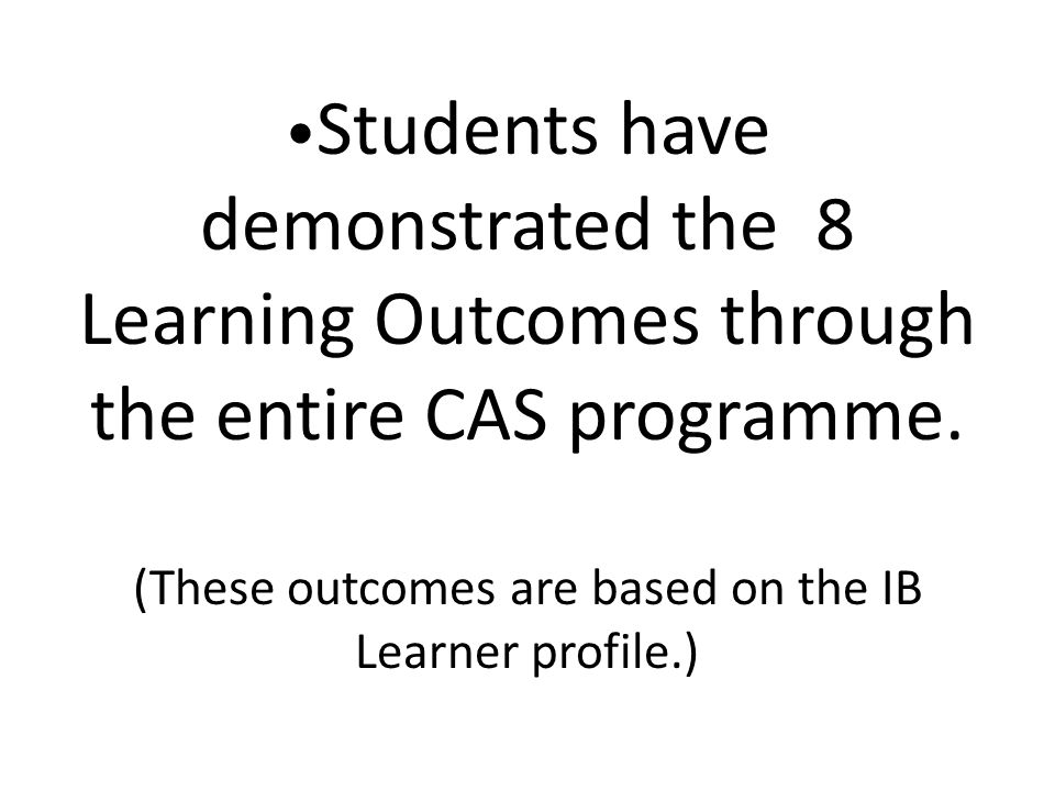 •Students have demonstrated the 8 Learning Outcomes through the entire CAS programme.