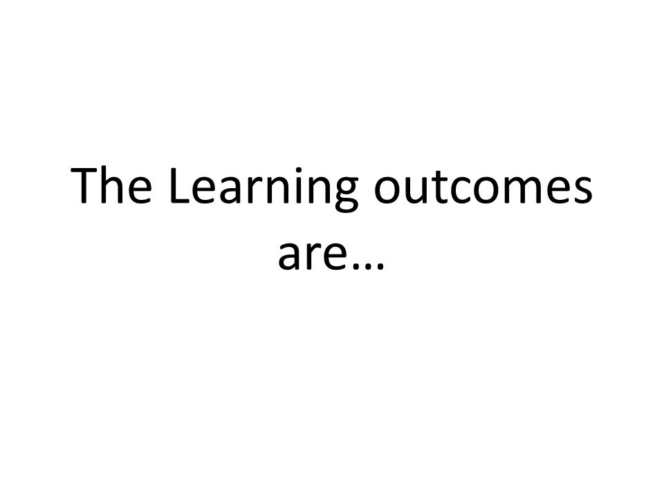 The Learning outcomes are…