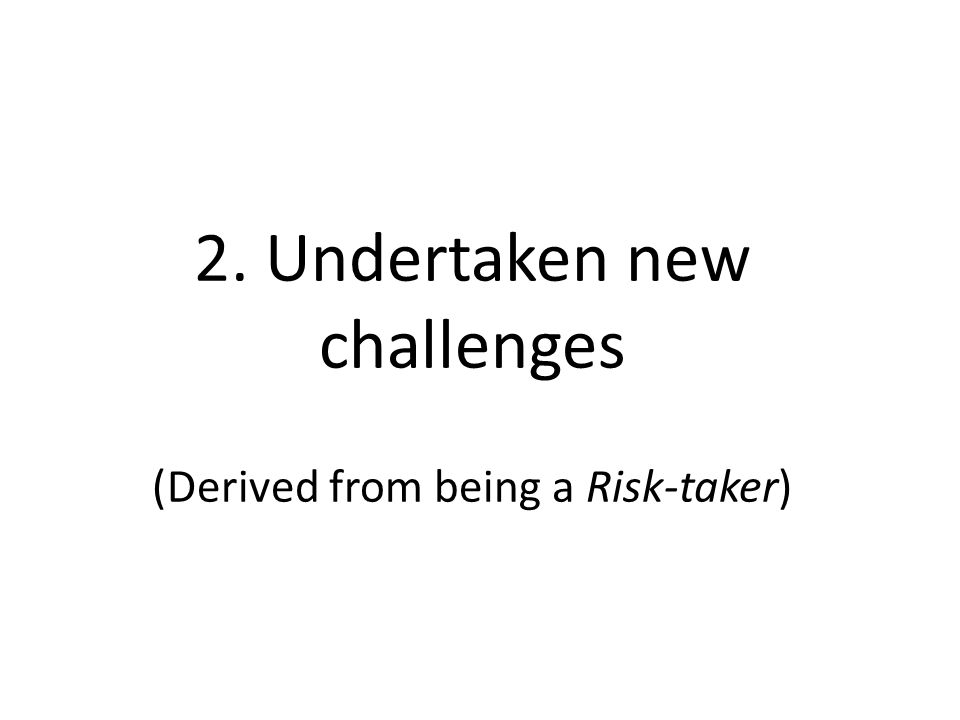 2. Undertaken new challenges (Derived from being a Risk-taker)