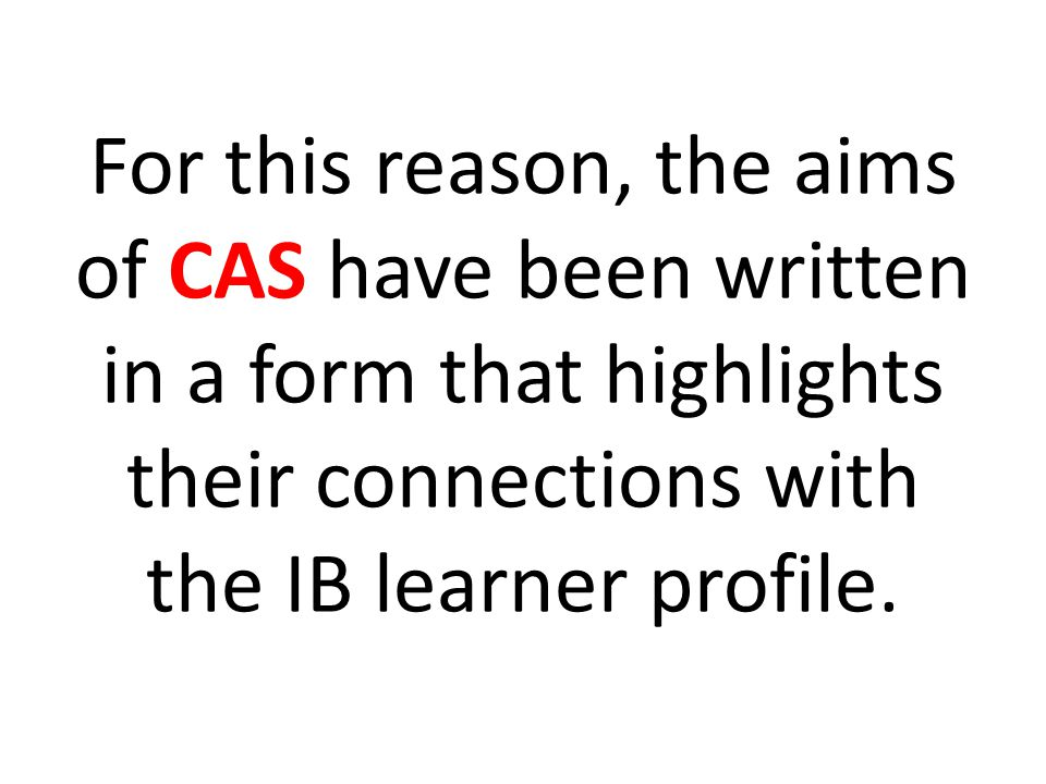 For this reason, the aims of CAS have been written in a form that highlights their connections with the IB learner profile.