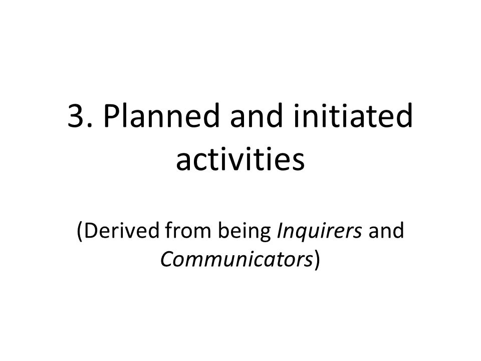 3. Planned and initiated activities (Derived from being Inquirers and Communicators)