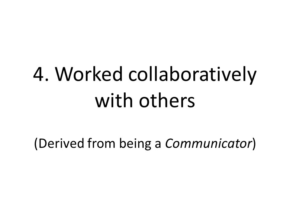 4. Worked collaboratively with others (Derived from being a Communicator)