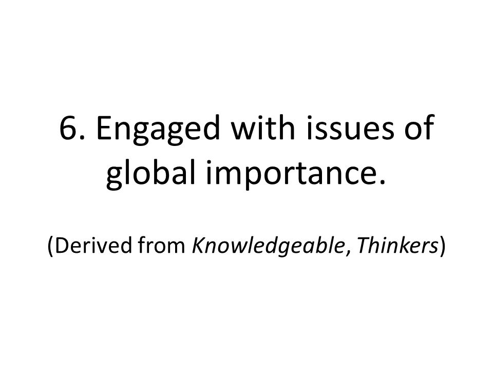 6. Engaged with issues of global importance