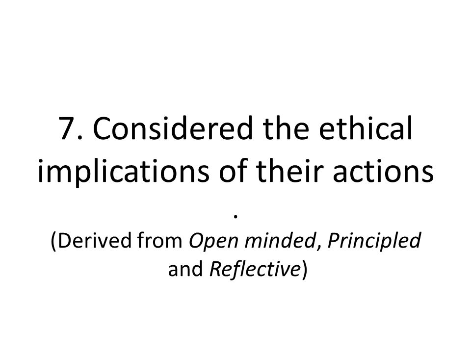 7. Considered the ethical implications of their actions
