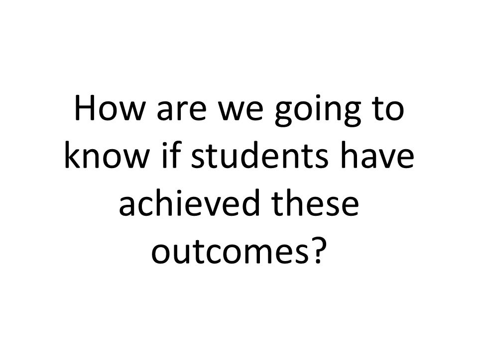 How are we going to know if students have achieved these outcomes