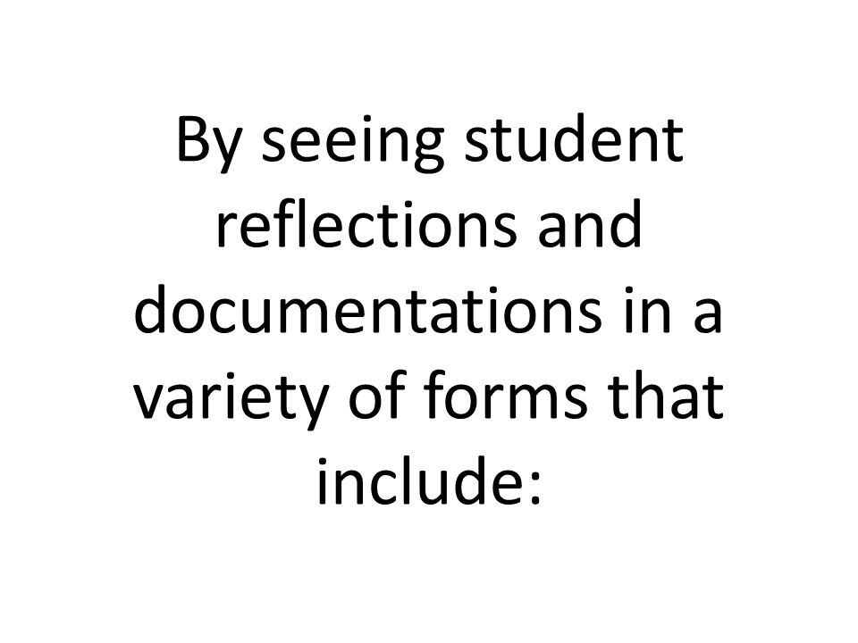 By seeing student reflections and documentations in a variety of forms that include: