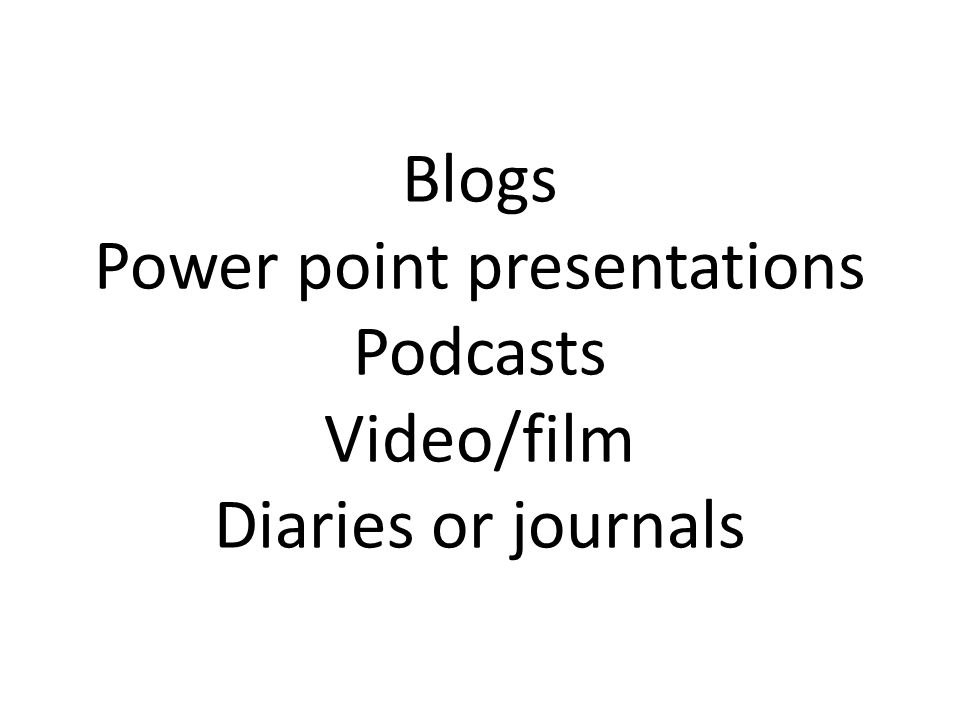 Blogs Power point presentations Podcasts Video/film Diaries or journals