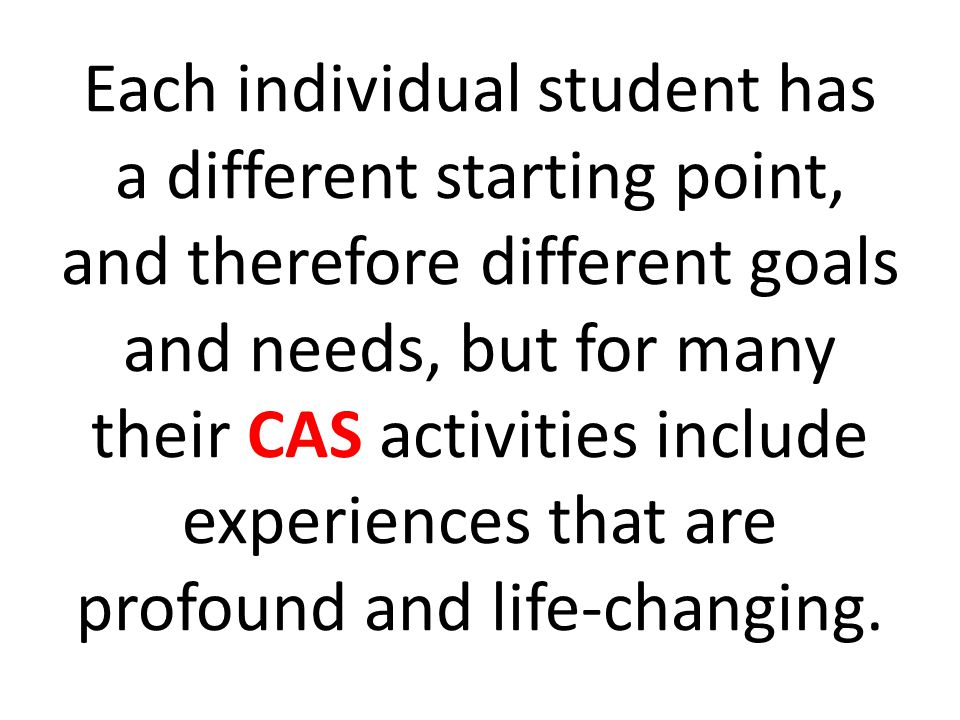 Each individual student has a different starting point, and therefore different goals and needs, but for many their CAS activities include experiences that are profound and life‑changing.