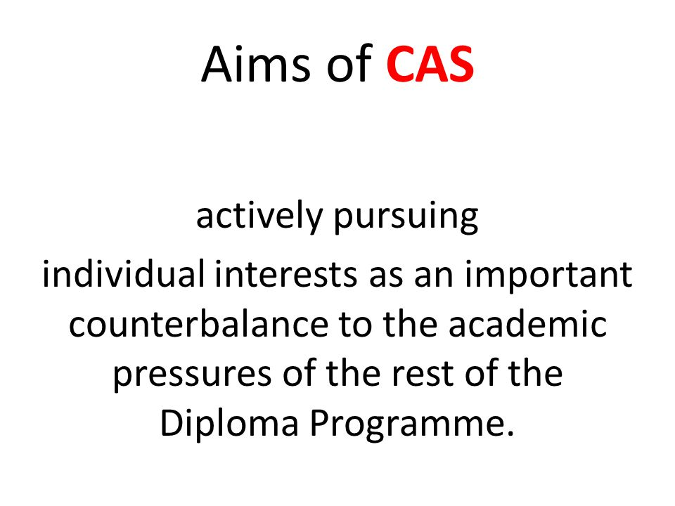 Aims of CAS actively pursuing individual interests as an important counterbalance to the academic pressures of the rest of the Diploma Programme.