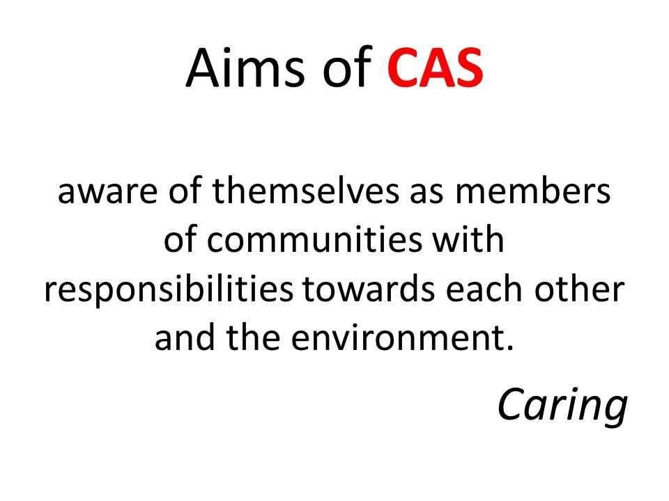 Aims of CAS aware of themselves as members of communities with responsibilities towards each other and the environment.