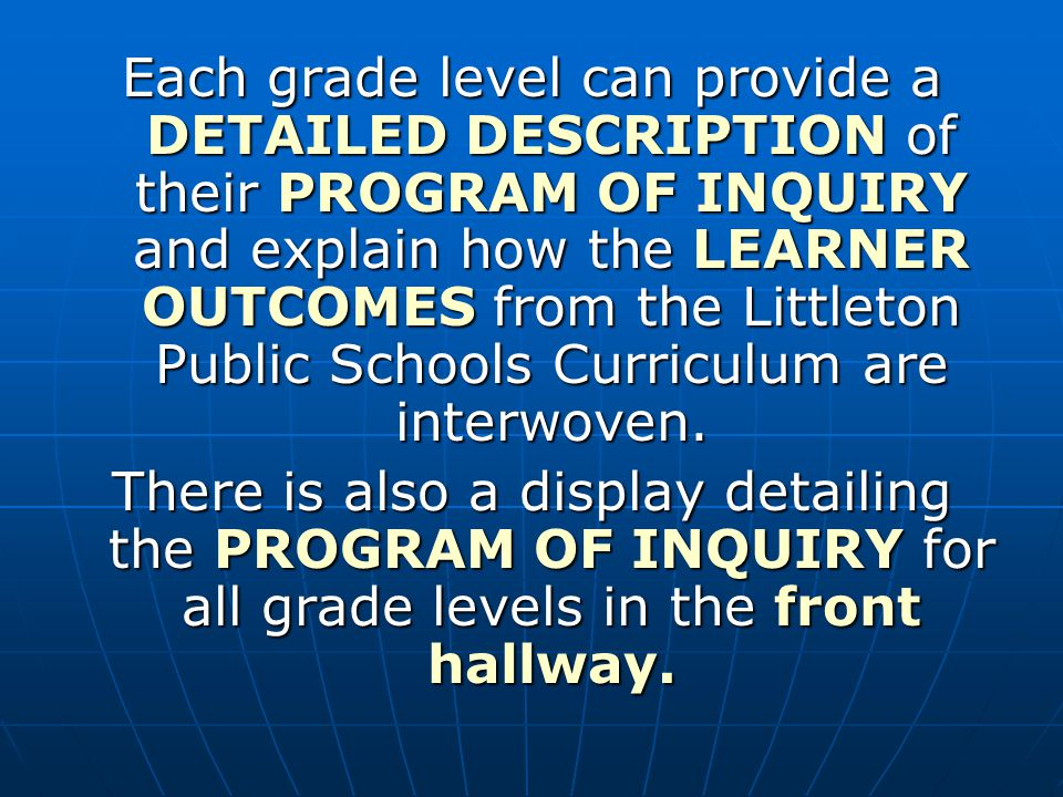 Each grade level can provide a DETAILED DESCRIPTION of their PROGRAM OF INQUIRY and explain how the LEARNER OUTCOMES from the Littleton Public Schools Curriculum are interwoven.