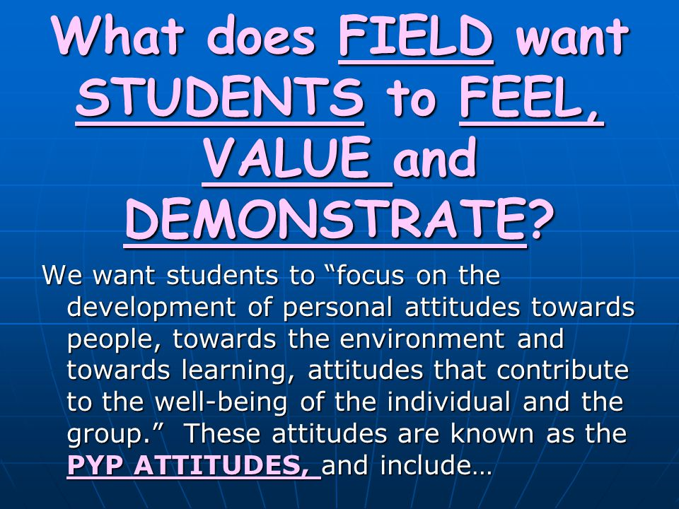 What does FIELD want STUDENTS to FEEL, VALUE and DEMONSTRATE