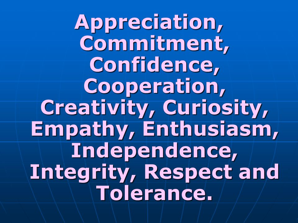 Appreciation, Commitment, Confidence, Cooperation, Creativity, Curiosity, Empathy, Enthusiasm, Independence, Integrity, Respect and Tolerance.