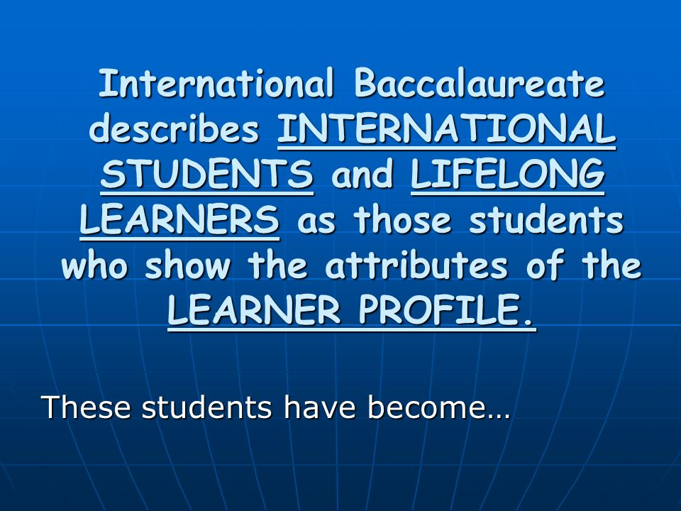 International Baccalaureate describes INTERNATIONAL STUDENTS and LIFELONG LEARNERS as those students who show the attributes of the LEARNER PROFILE.