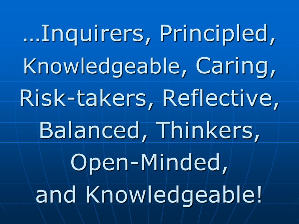 …Inquirers, Principled, Risk-takers, Reflective, Balanced, Thinkers,