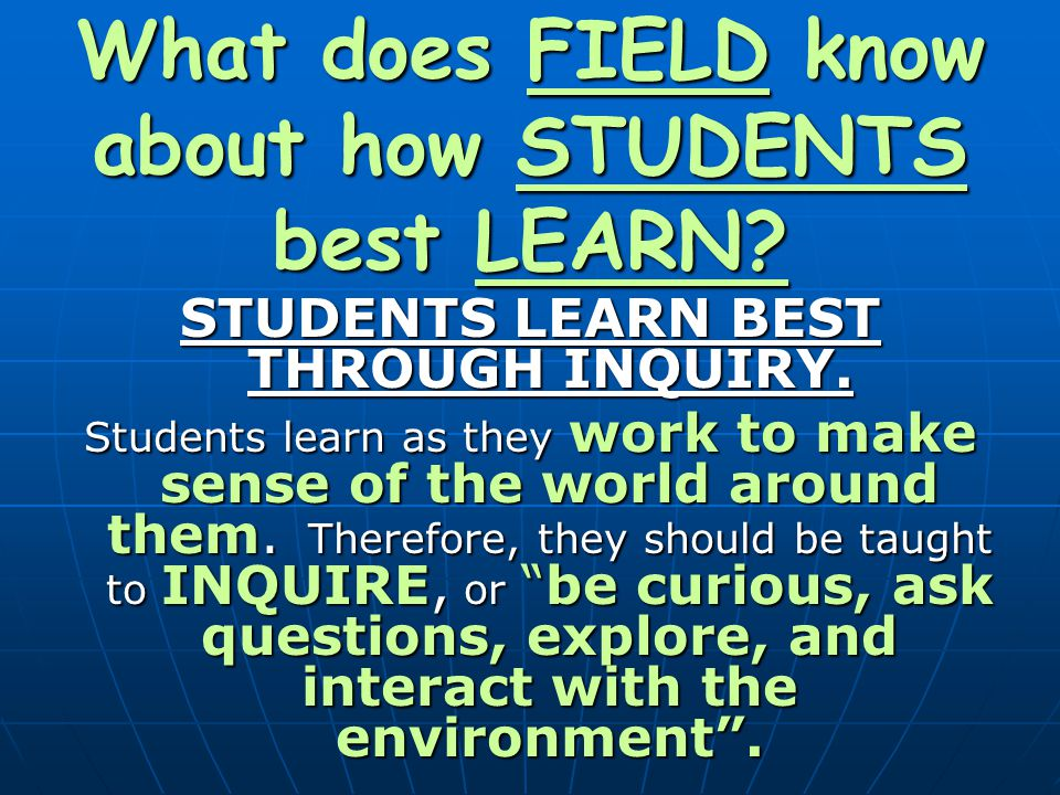 What does FIELD know about how STUDENTS best LEARN