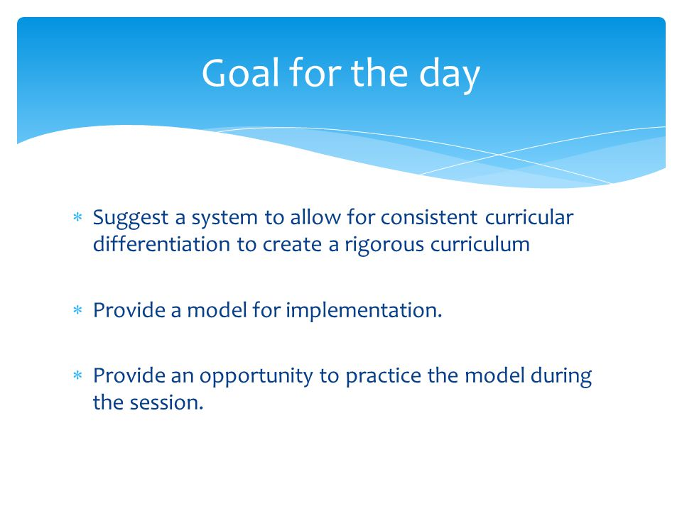 Goal for the day Suggest a system to allow for consistent curricular differentiation to create a rigorous curriculum.