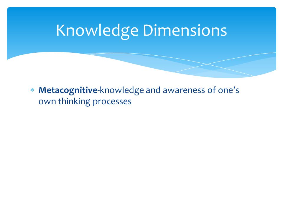 Knowledge Dimensions Metacognitive-knowledge and awareness of one's own thinking processes