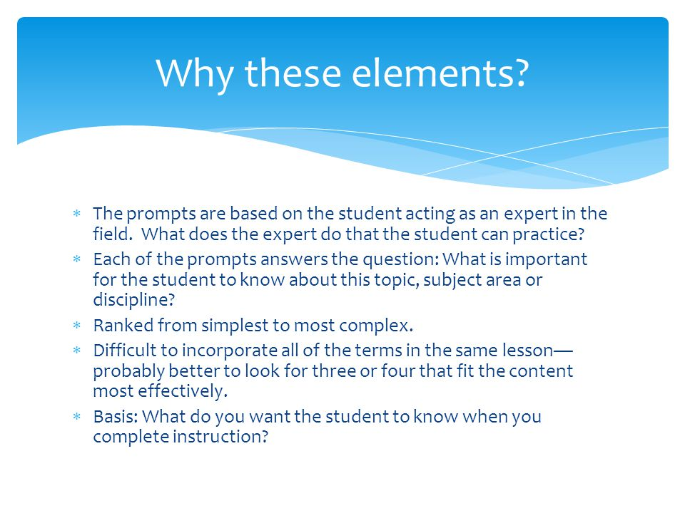 Why these elements The prompts are based on the student acting as an expert in the field. What does the expert do that the student can practice