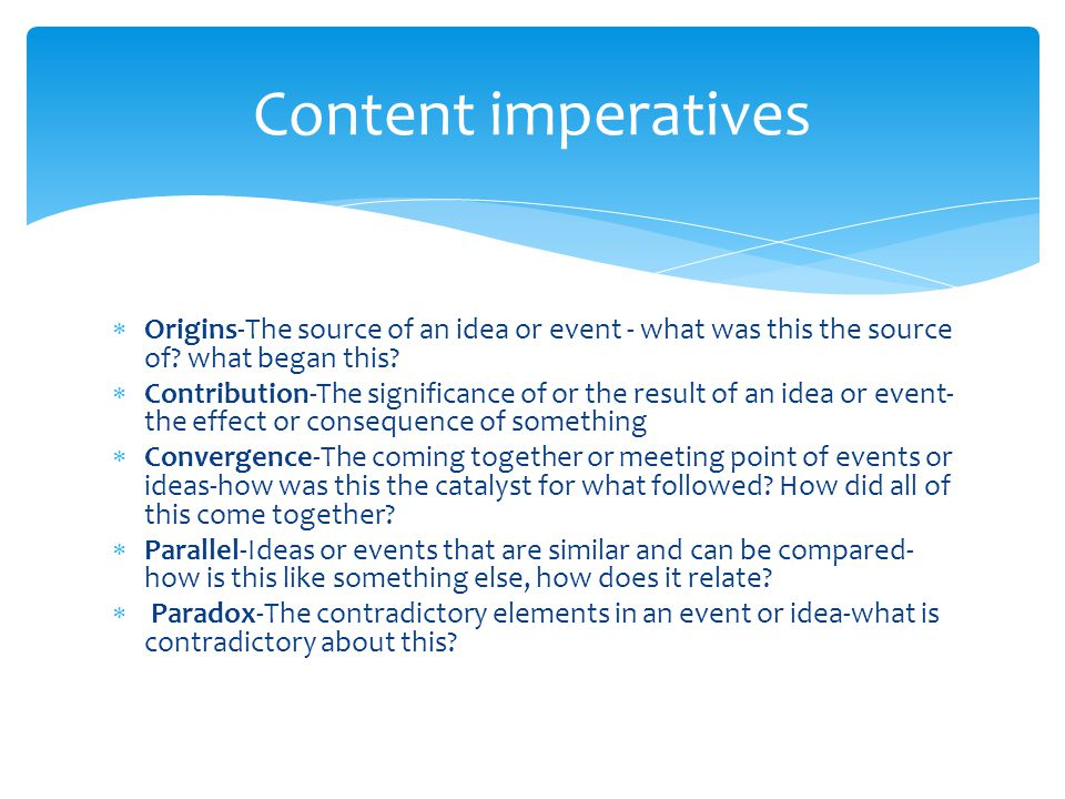 Content imperatives Origins-The source of an idea or event - what was this the source of what began this