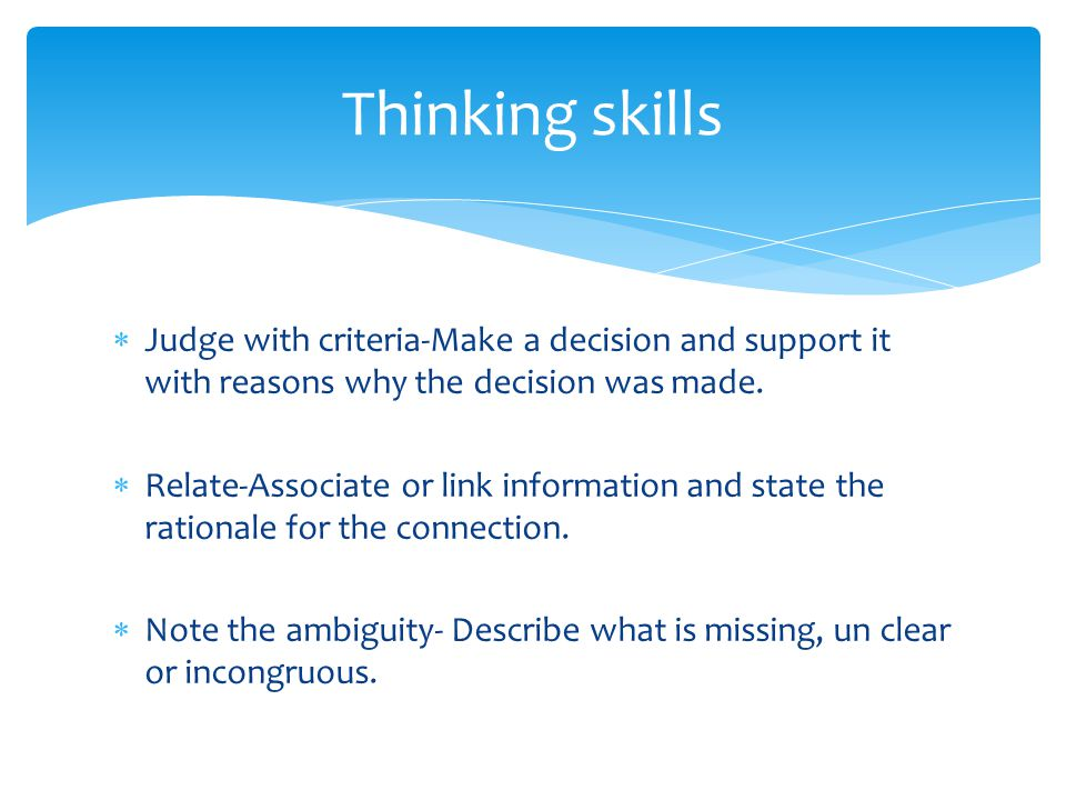 Thinking skills Judge with criteria-Make a decision and support it with reasons why the decision was made.