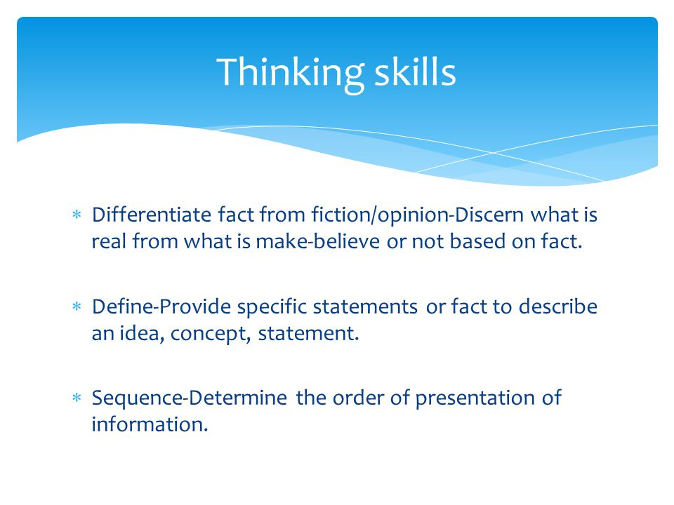 Thinking skills Differentiate fact from fiction/opinion-Discern what is real from what is make-believe or not based on fact.