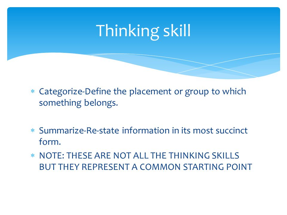 Thinking skill Categorize-Define the placement or group to which something belongs. Summarize-Re-state information in its most succinct form.