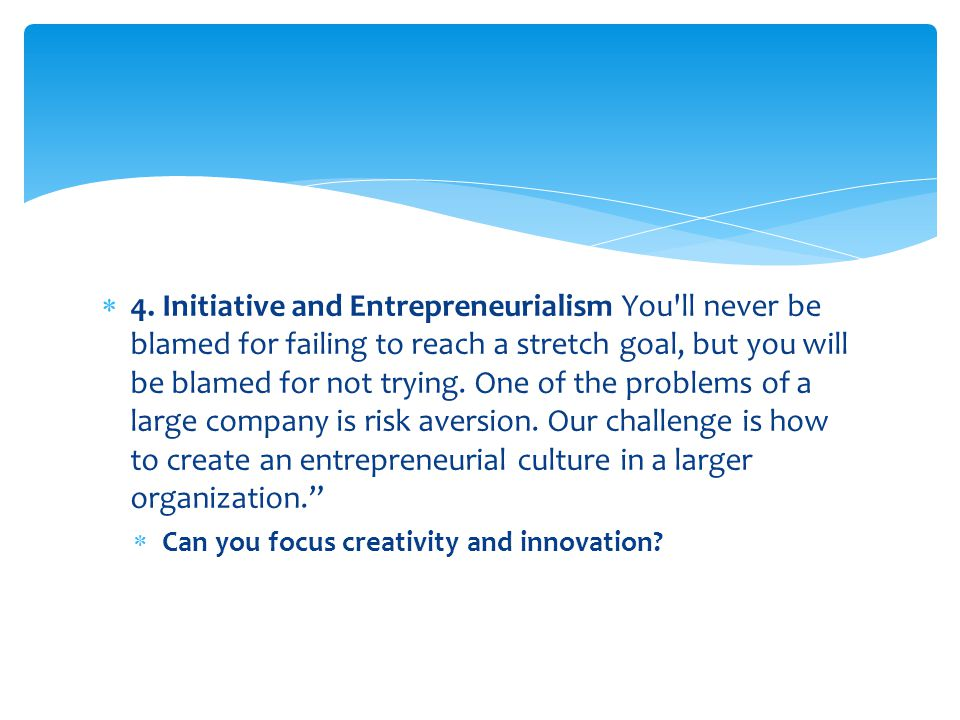 4. Initiative and Entrepreneurialism You ll never be blamed for failing to reach a stretch goal, but you will be blamed for not trying. One of the problems of a large company is risk aversion. Our challenge is how to create an entrepreneurial culture in a larger organization.