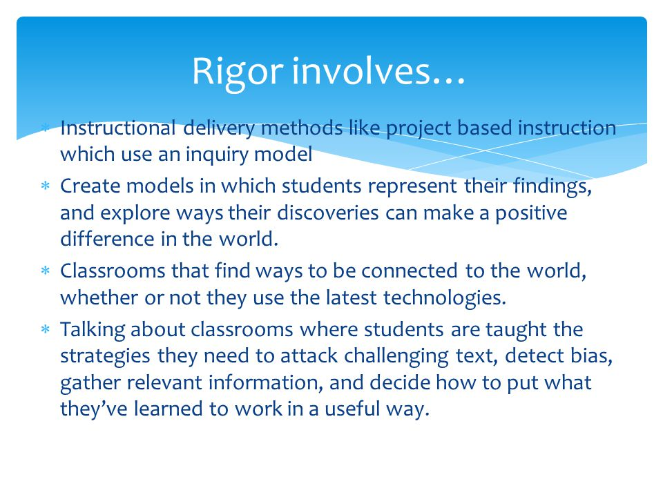 Rigor involves… Instructional delivery methods like project based instruction which use an inquiry model.