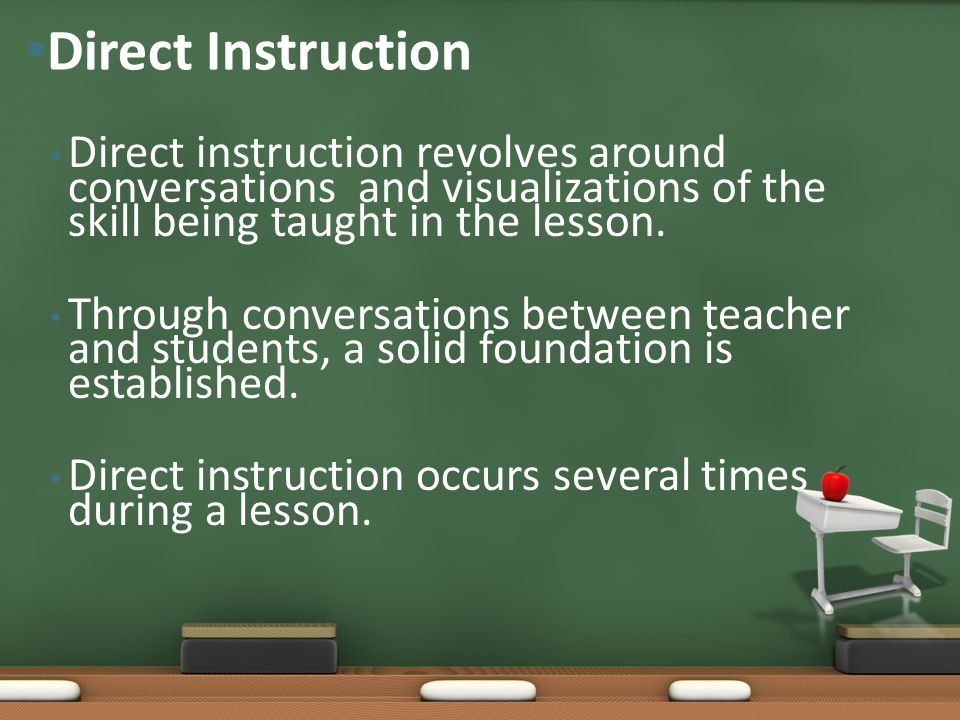 Direct Instruction Direct instruction revolves around conversations and visualizations of the skill being taught in the lesson.