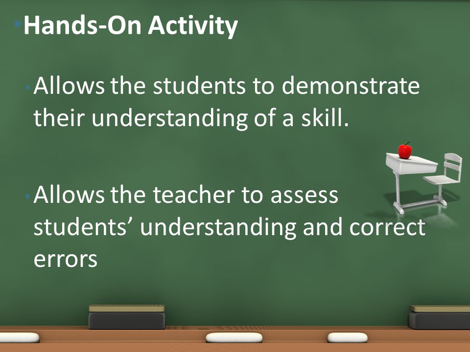 Hands-On Activity Allows the students to demonstrate their understanding of a skill.