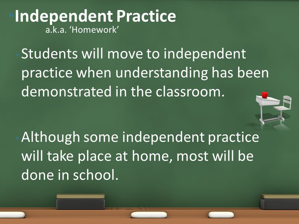 Independent Practice a.k.a. 'Homework' Students will move to independent practice when understanding has been demonstrated in the classroom.