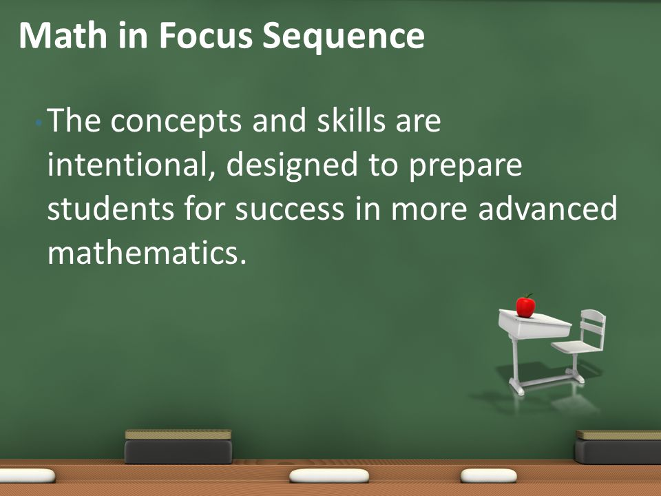 Math in Focus Sequence The concepts and skills are intentional, designed to prepare students for success in more advanced mathematics.