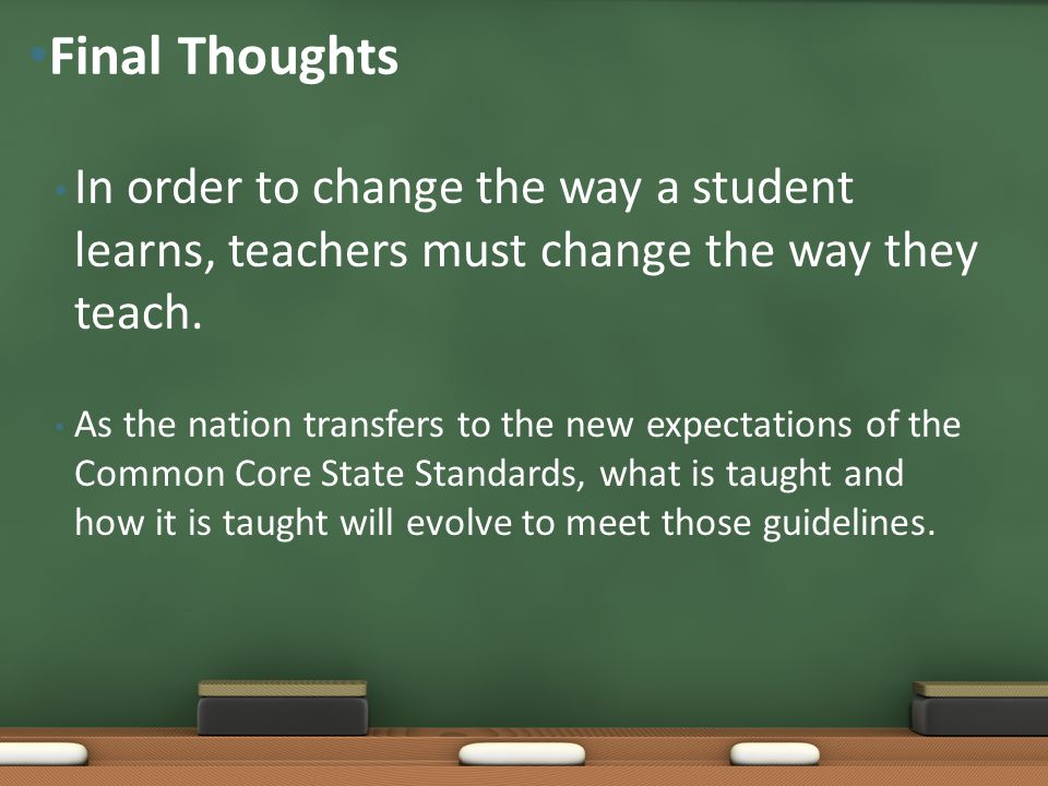 Final Thoughts In order to change the way a student learns, teachers must change the way they teach.