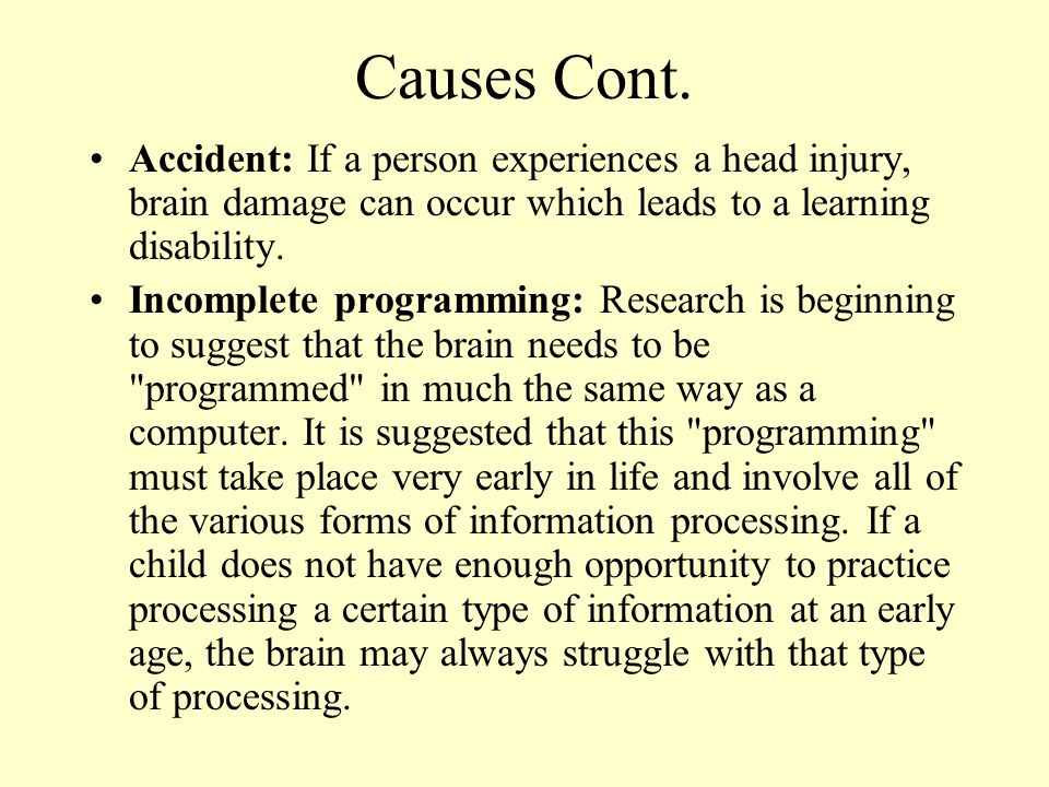 Causes Cont. Accident: If a person experiences a head injury, brain damage can occur which leads to a learning disability.