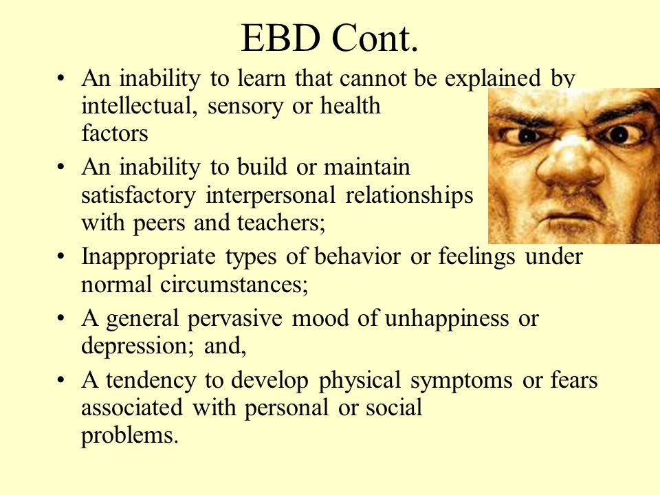 EBD Cont. An inability to learn that cannot be explained by intellectual, sensory or health factors.