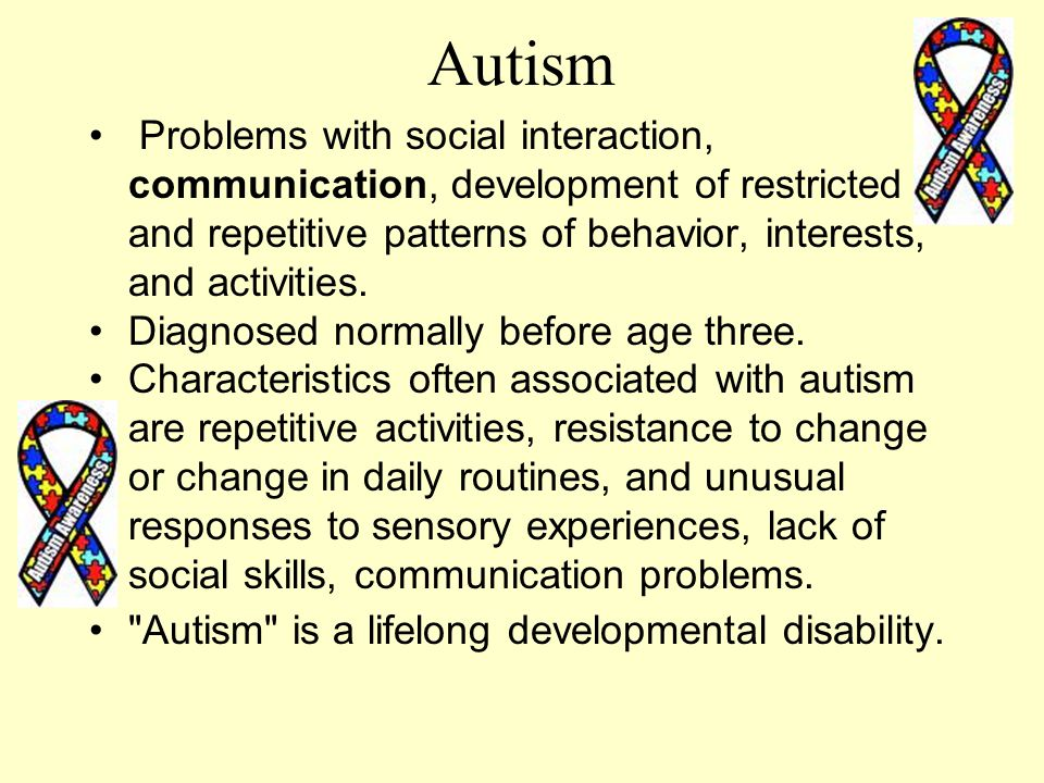 Autism Problems with social interaction, communication, development of restricted and repetitive patterns of behavior, interests, and activities.