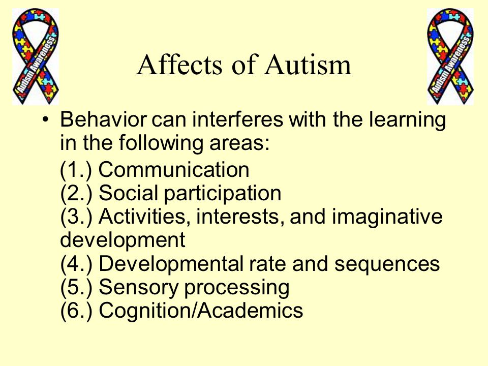 Affects of Autism Behavior can interferes with the learning in the following areas: