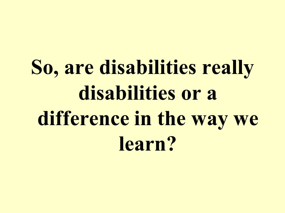 So, are disabilities really disabilities or a difference in the way we learn