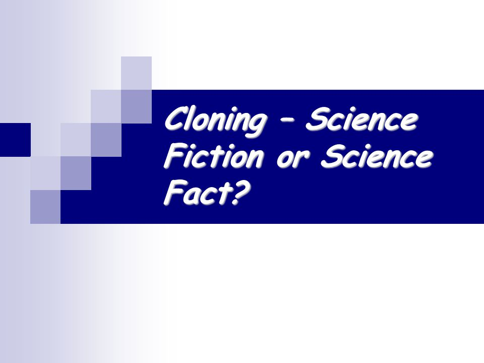 Cloning – Science Fiction or Science Fact