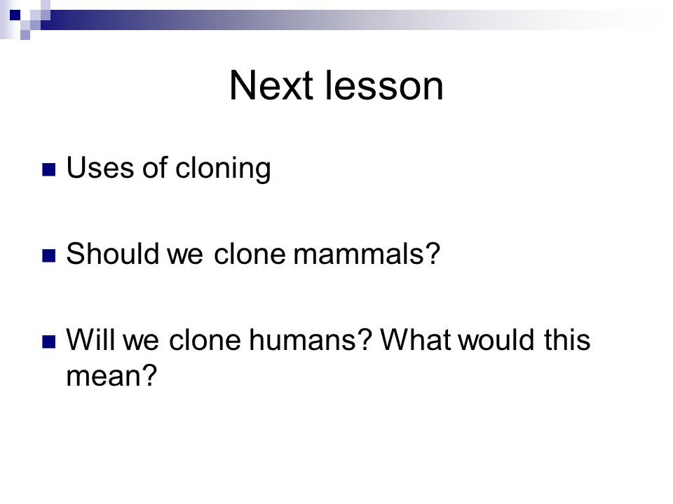 Next lesson Uses of cloning Should we clone mammals