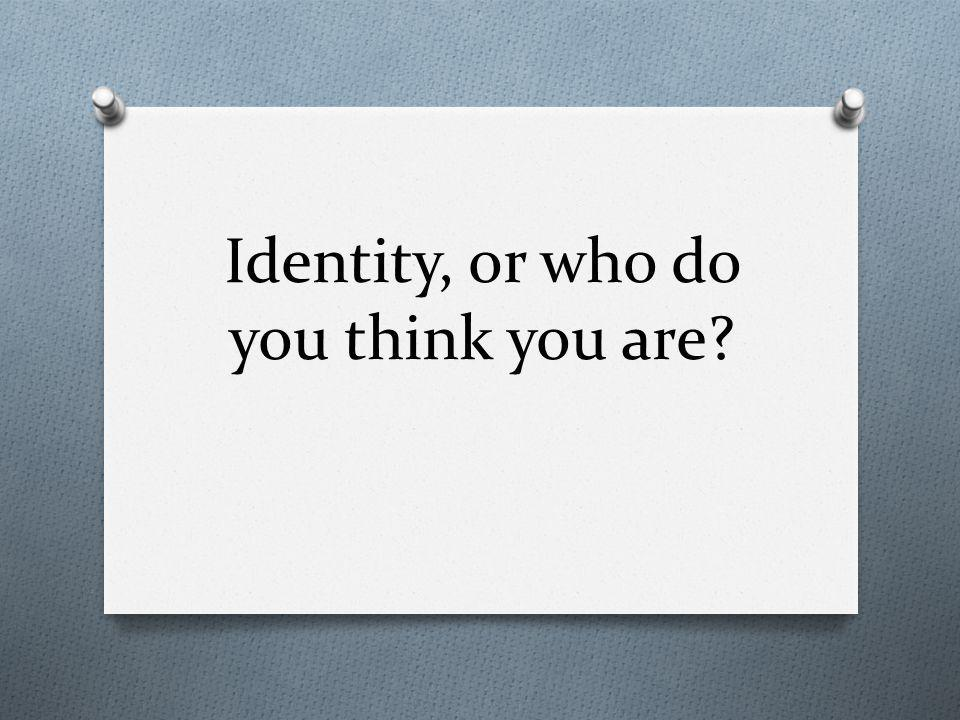 Identity, or who do you think you are