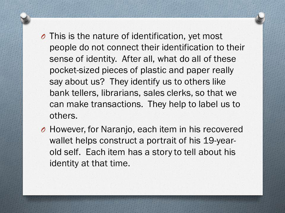 This is the nature of identification, yet most people do not connect their identification to their sense of identity. After all, what do all of these pocket-sized pieces of plastic and paper really say about us They identify us to others like bank tellers, librarians, sales clerks, so that we can make transactions. They help to label us to others.