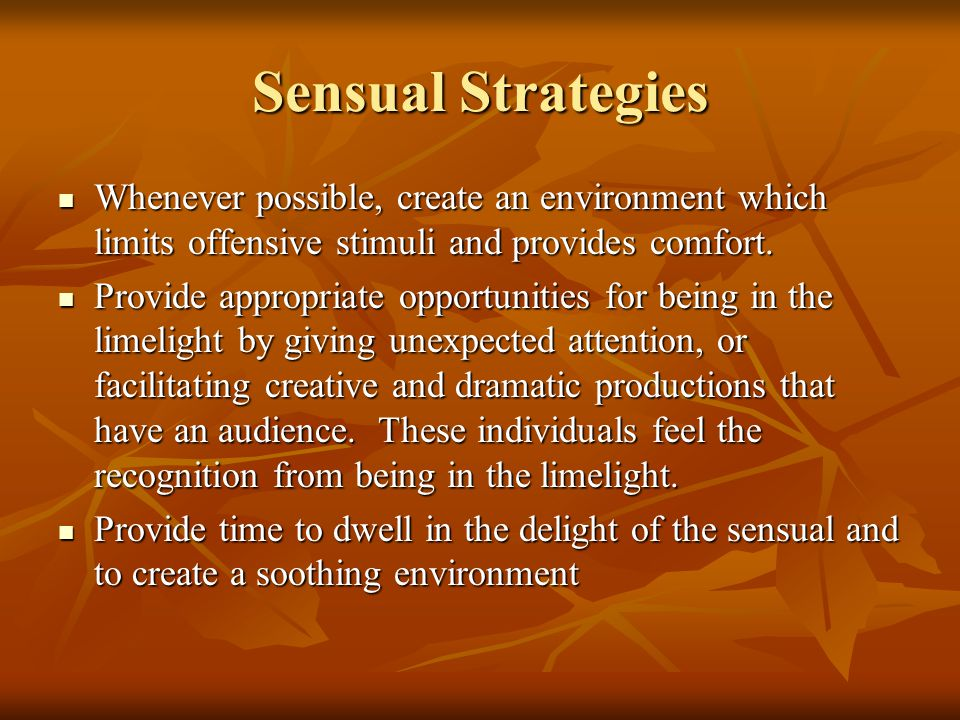 Sensual Strategies Whenever possible, create an environment which limits offensive stimuli and provides comfort.