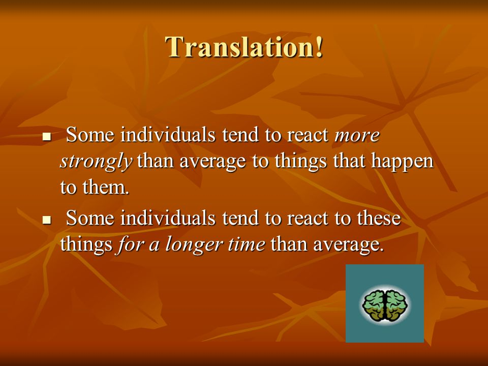 Translation! Some individuals tend to react more strongly than average to things that happen to them.